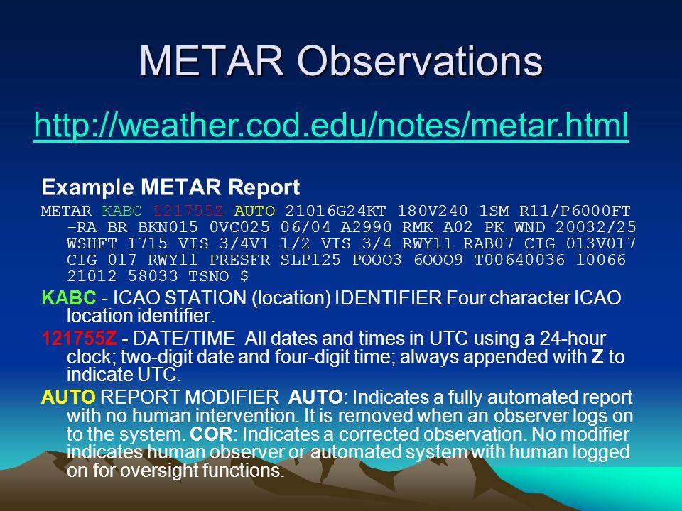 METAR Observations Example METAR Report METAR KABC 121755Z AUTO 21016G24KT 180V240 1SM R11/P6000FT -RA BR BKN015 0VC025 06/04 A2990 RMK A02 PK WND 20032/25 WSHFT 1715 VIS 3/4V1 1/2 VIS 3/4 RWY11 RAB07 CIG 013V017 CIG 017 RWY11 PRESFR SLP125 POOO3 6OOO9 T00640036 10066 21012 58033 TSNO $ KABC - ICAO STATION (location) IDENTIFIER Four character ICAO location identifier.