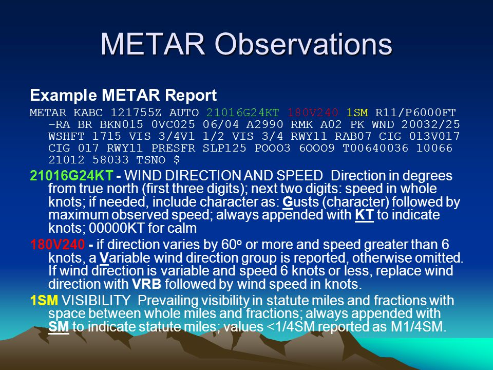 METAR Observations Example METAR Report METAR KABC 121755Z AUTO 21016G24KT 180V240 1SM R11/P6000FT -RA BR BKN015 0VC025 06/04 A2990 RMK A02 PK WND 20032/25 WSHFT 1715 VIS 3/4V1 1/2 VIS 3/4 RWY11 RAB07 CIG 013V017 CIG 017 RWY11 PRESFR SLP125 POOO3 6OOO9 T00640036 10066 21012 58033 TSNO $ 21016G24KT - WIND DIRECTION AND SPEED Direction in degrees from true north (first three digits); next two digits: speed in whole knots; if needed, include character as: Gusts (character) followed by maximum observed speed; always appended with KT to indicate knots; 00000KT for calm 180V240 - if direction varies by 60 o or more and speed greater than 6 knots, a Variable wind direction group is reported, otherwise omitted.
