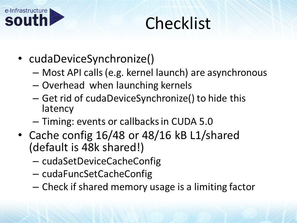 Checklist cudaDeviceSynchronize() – Most API calls (e.g. kernel launch) are asynchronous – Overhead when launching kernels – Get rid of cudaDeviceSync