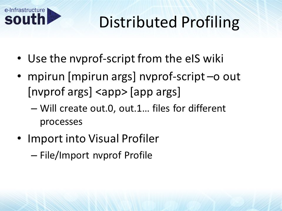 Distributed Profiling Use the nvprof-script from the eIS wiki mpirun [mpirun args] nvprof-script –o out [nvprof args] [app args] – Will create out.0, out.1… files for different processes Import into Visual Profiler – File/Import nvprof Profile
