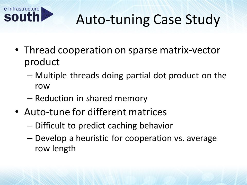 Auto-tuning Case Study Thread cooperation on sparse matrix-vector product – Multiple threads doing partial dot product on the row – Reduction in shared memory Auto-tune for different matrices – Difficult to predict caching behavior – Develop a heuristic for cooperation vs.