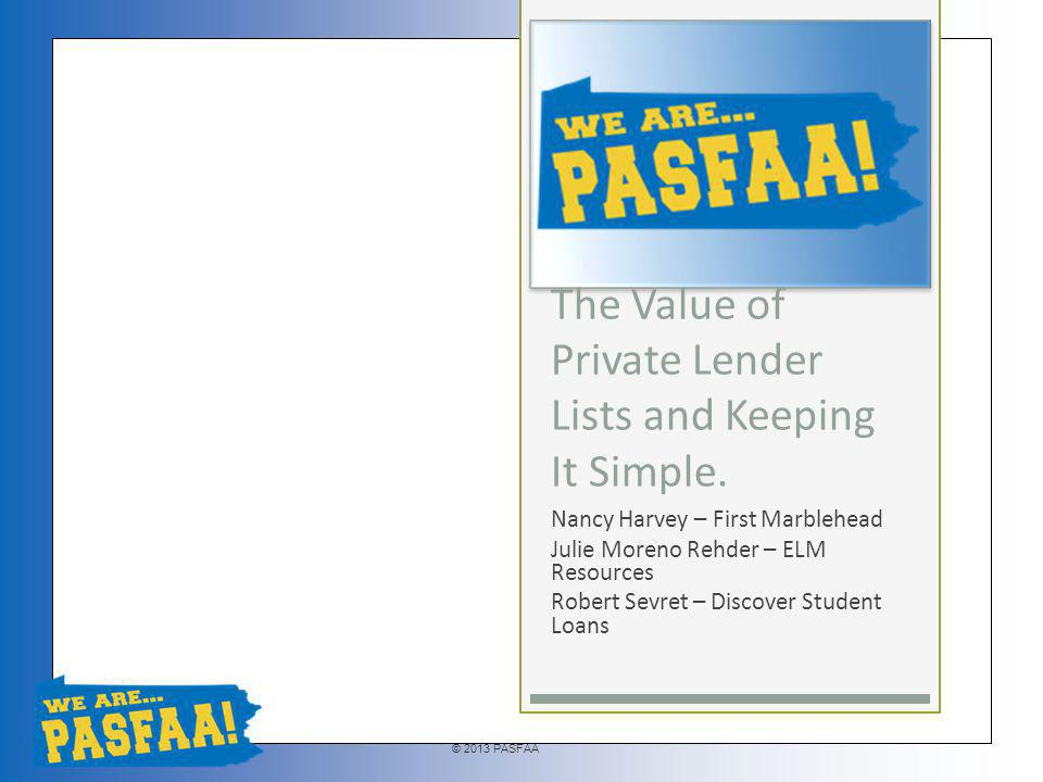 © 2013 PASFAA Provides students with a starting point Schools can provide a neutral, comprehensive list of lenders that provided private education loans from a certain period of time Cannot exclude any lenders unless they are no longer providing education loans Some loan programs may not be available to your borrowers Excluding active lenders or adding new lenders triggers PLA requirements Terms and conditions of loans may be provided Private loan disclosure requirements must be met Comprehensive