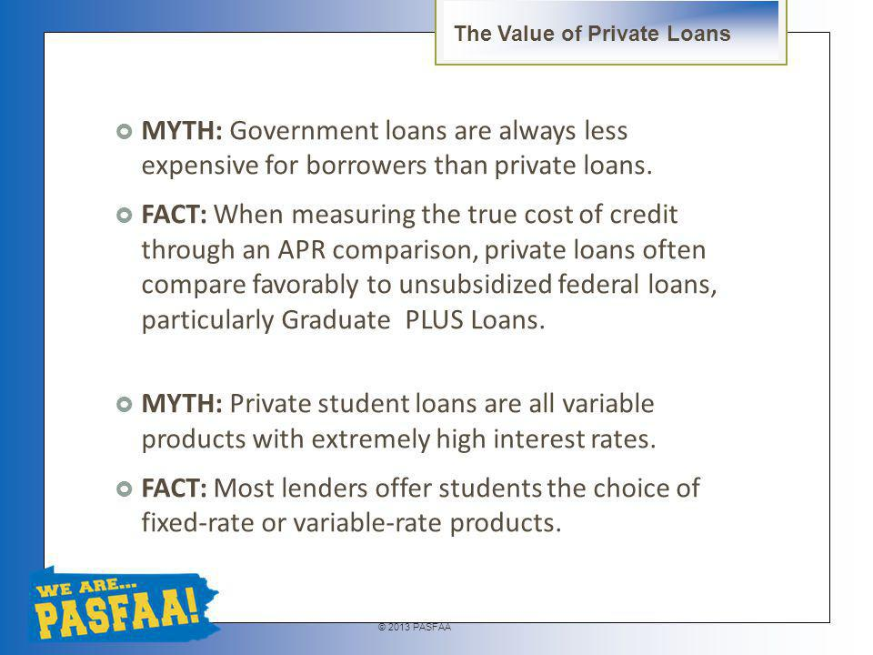 © 2013 PASFAA MYTH: Private student loans can pose more risk for borrowers than federal student loans.