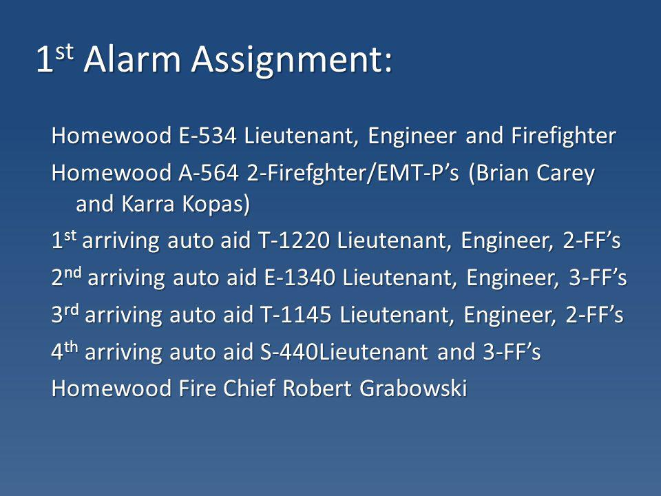 1 st Alarm Assignment: Homewood E-534 Lieutenant, Engineer and Firefighter Homewood A-564 2-Firefghter/EMT-Ps (Brian Carey and Karra Kopas) 1 st arriv
