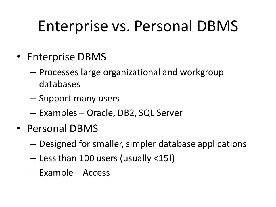 Enterprise DBMS – Processes large organizational and workgroup databases – Support many users – Examples – Oracle, DB2, SQL Server Personal DBMS – Des