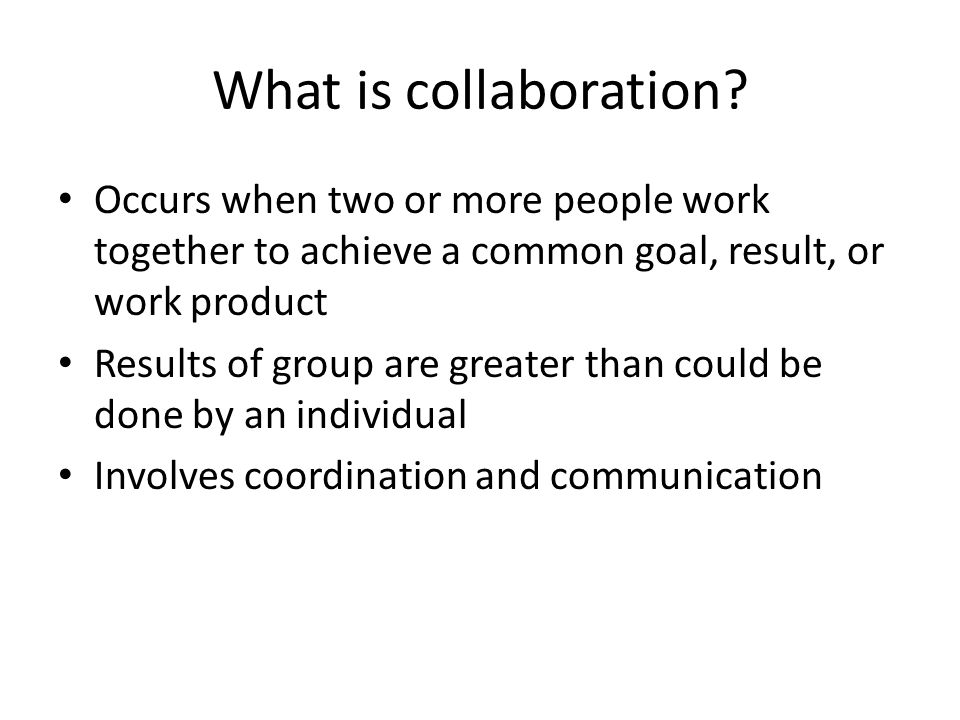 What is collaboration? Occurs when two or more people work together to achieve a common goal, result, or work product Results of group are greater tha