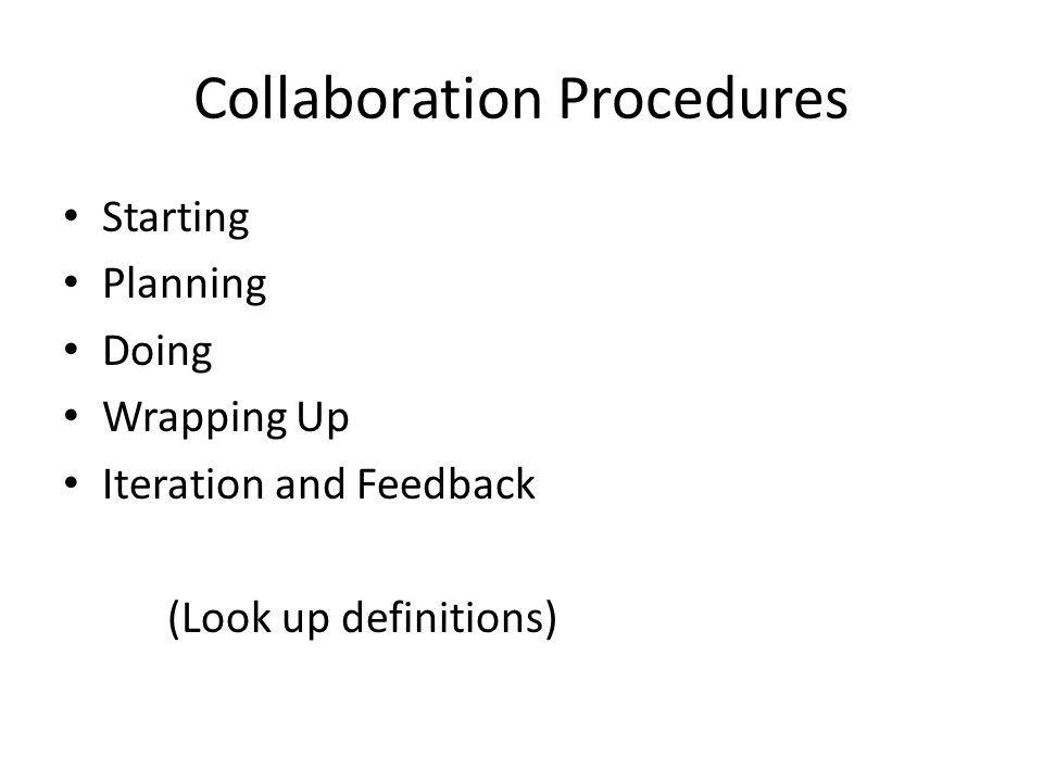 Collaboration Procedures Starting Planning Doing Wrapping Up Iteration and Feedback (Look up definitions)