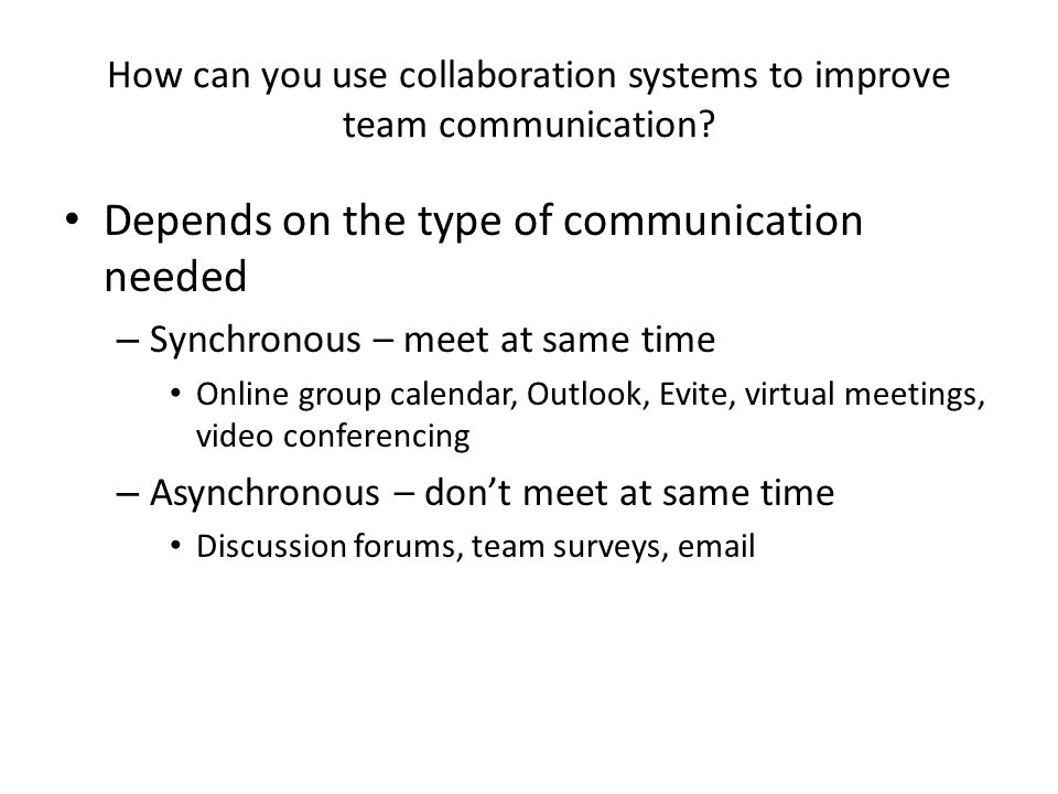 How can you use collaboration systems to improve team communication? Depends on the type of communication needed – Synchronous – meet at same time Onl
