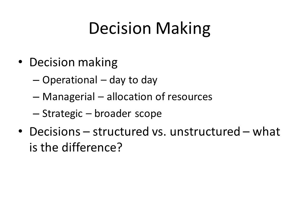 Decision Making Decision making – Operational – day to day – Managerial – allocation of resources – Strategic – broader scope Decisions – structured vs.