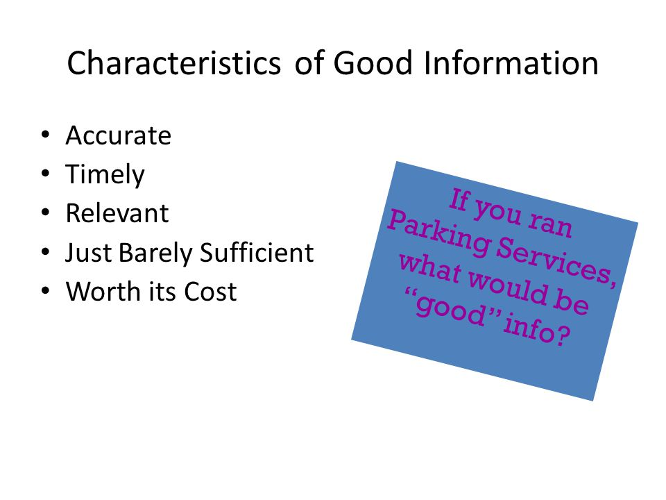Characteristics of Good Information Accurate Timely Relevant Just Barely Sufficient Worth its Cost If you ran Parking Services, what would be good info