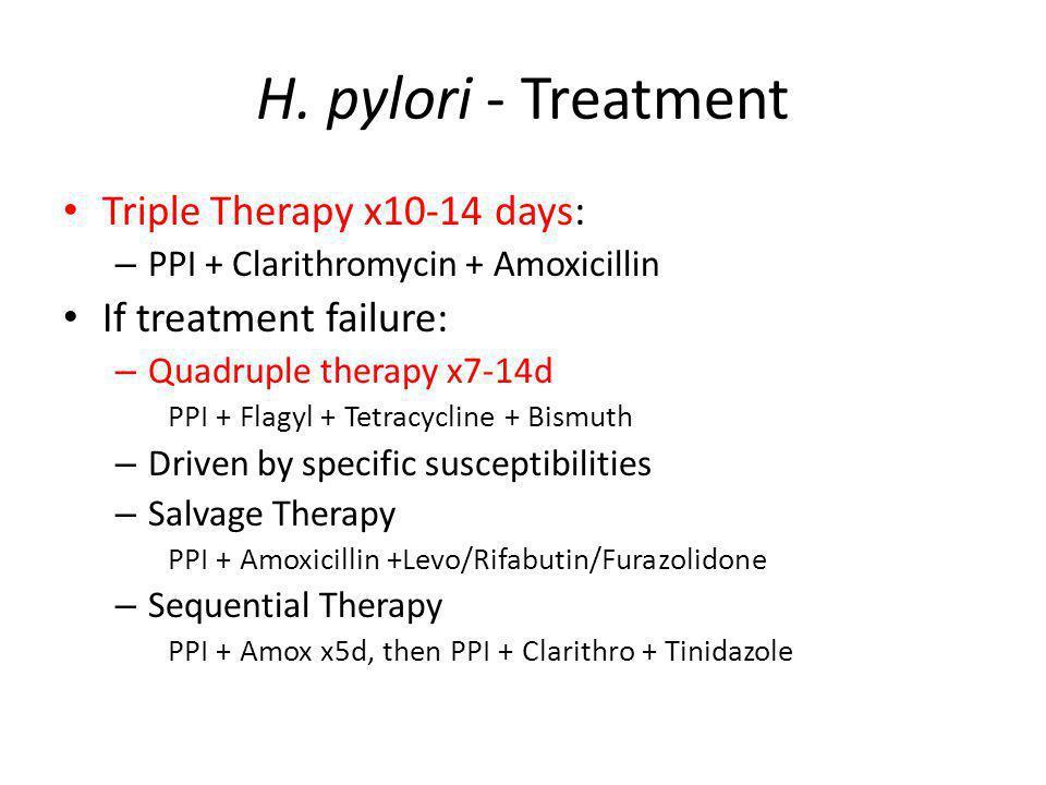 H. pylori - Treatment Triple Therapy x10-14 days: – PPI + Clarithromycin + Amoxicillin If treatment failure: – Quadruple therapy x7-14d PPI + Flagyl +