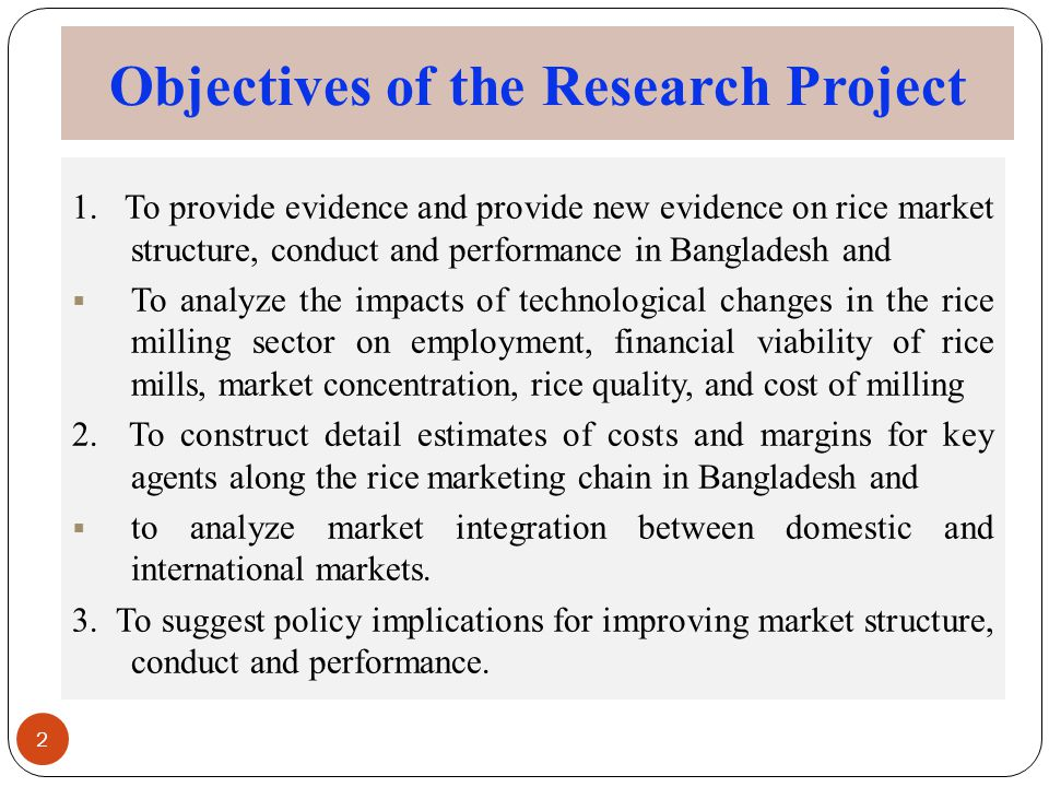 Objectives of the Research Project 2 1. To provide evidence and provide new evidence on rice market structure, conduct and performance in Bangladesh a