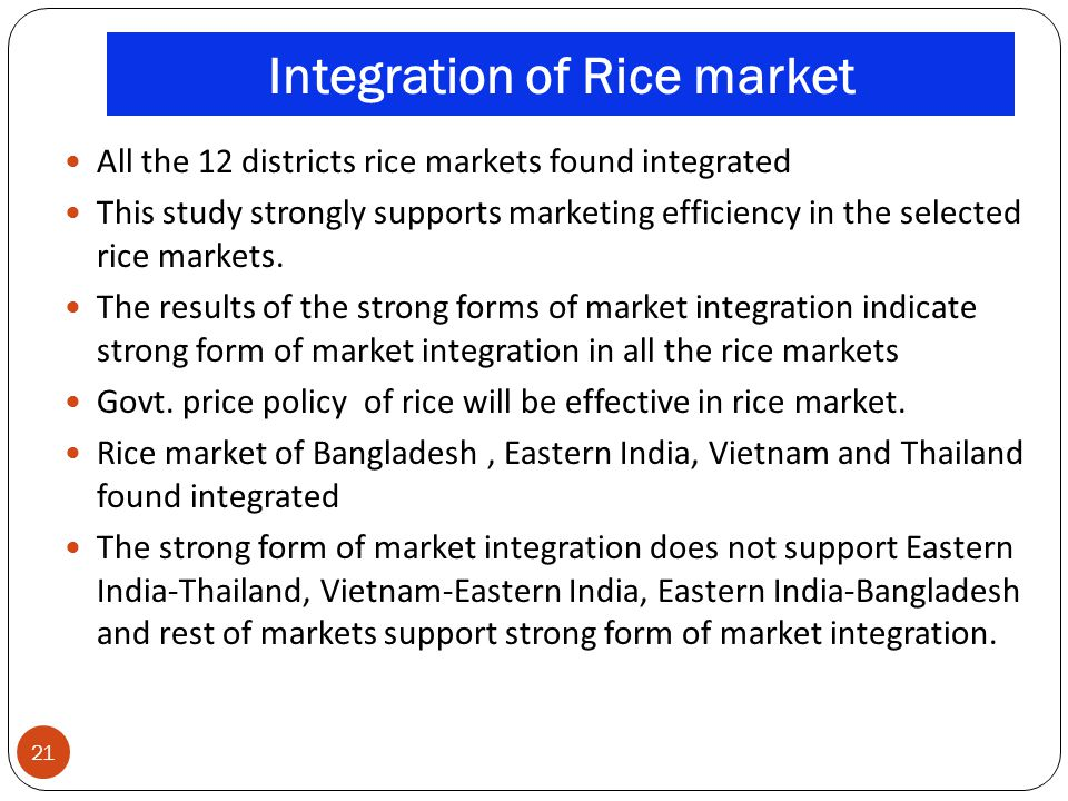 Integration of Rice market 21 All the 12 districts rice markets found integrated This study strongly supports marketing efficiency in the selected ric