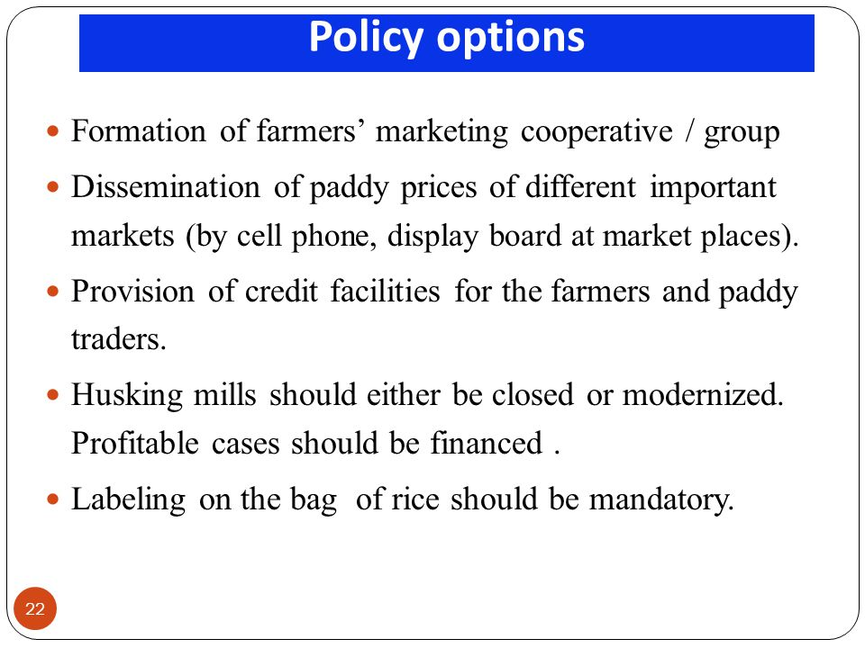 Policy options 22 Formation of farmers marketing cooperative / group Dissemination of paddy prices of different important markets (by cell phone, display board at market places).