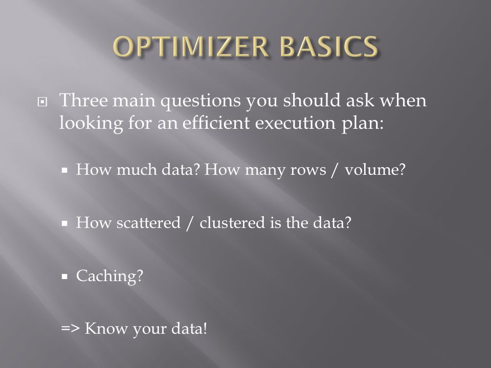 Three main questions you should ask when looking for an efficient execution plan: How much data? How many rows / volume? How scattered / clustered is