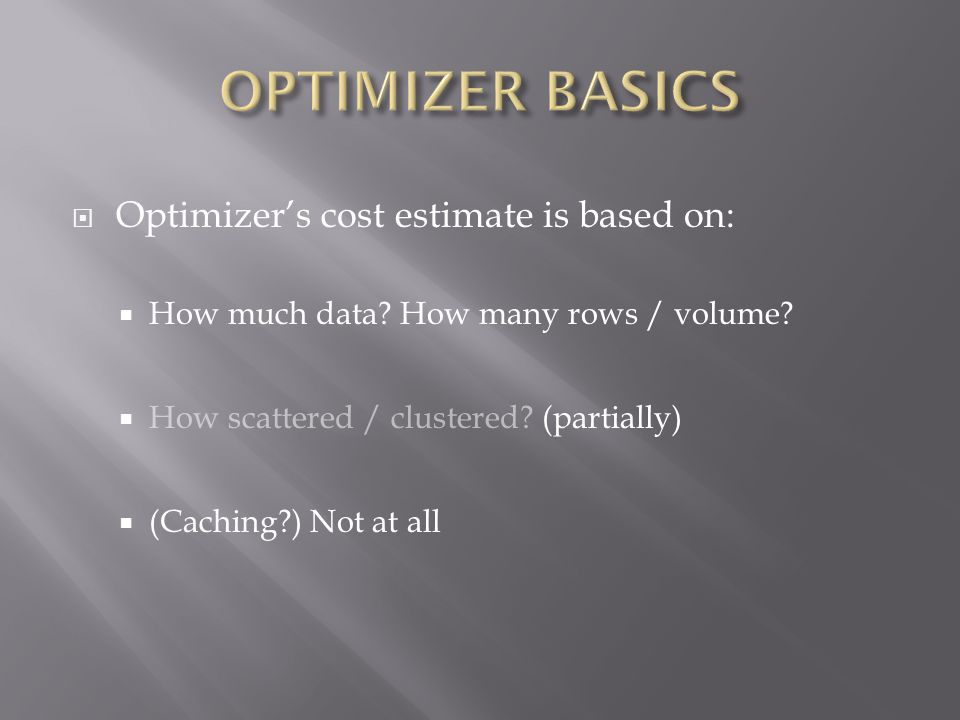 Optimizers cost estimate is based on: How much data? How many rows / volume? How scattered / clustered? (partially) (Caching?) Not at all