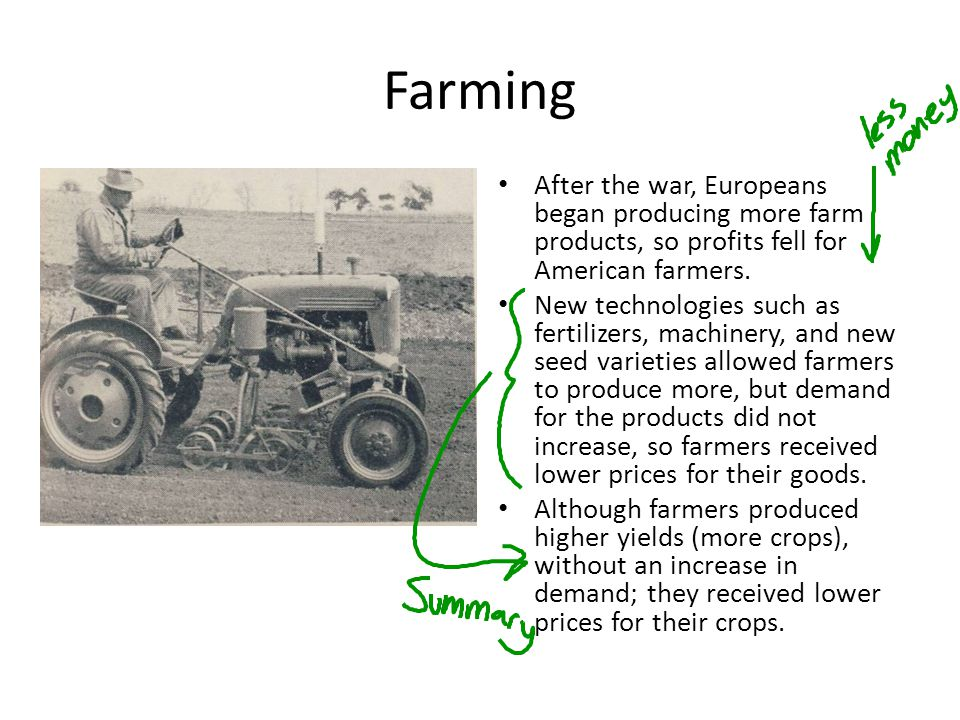 Farming After the war, Europeans began producing more farm products, so profits fell for American farmers. New technologies such as fertilizers, machi