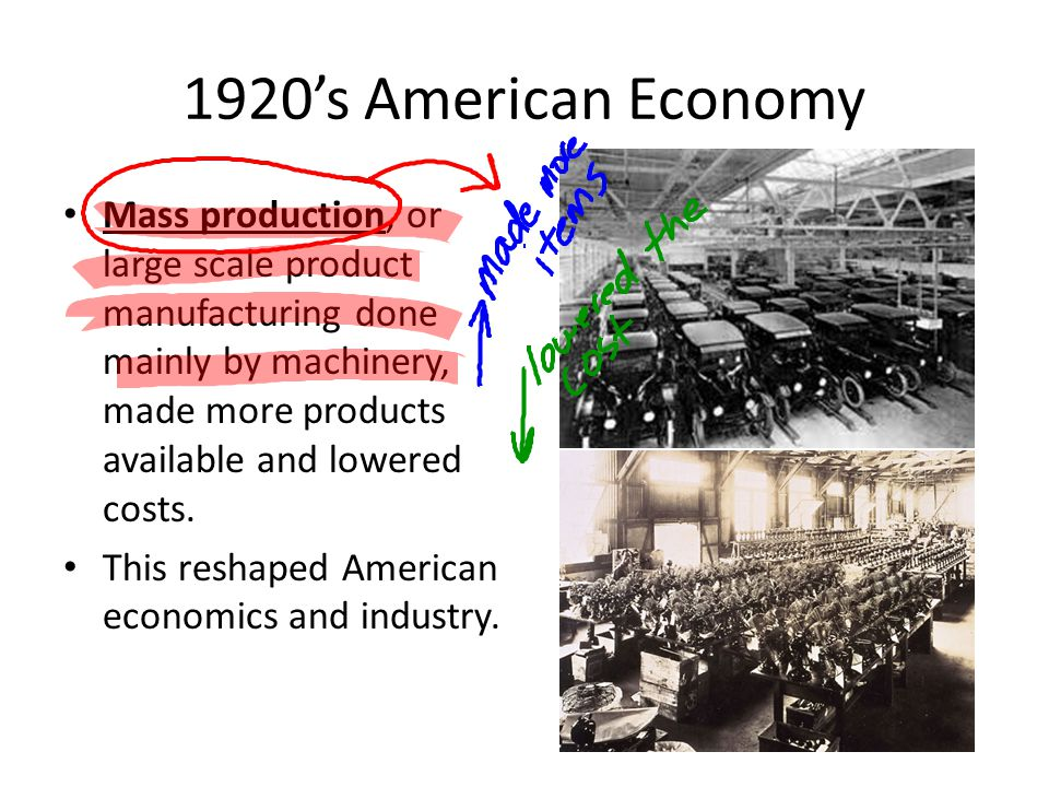 1920s American Economy Mass production, or large scale product manufacturing done mainly by machinery, made more products available and lowered costs.