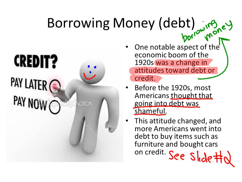 Borrowing Money (debt) One notable aspect of the economic boom of the 1920s was a change in attitudes toward debt or credit. Before the 1920s, most Am