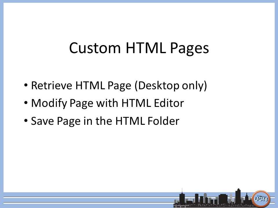 Custom HTML Pages Retrieve HTML Page (Desktop only) Modify Page with HTML Editor Save Page in the HTML Folder