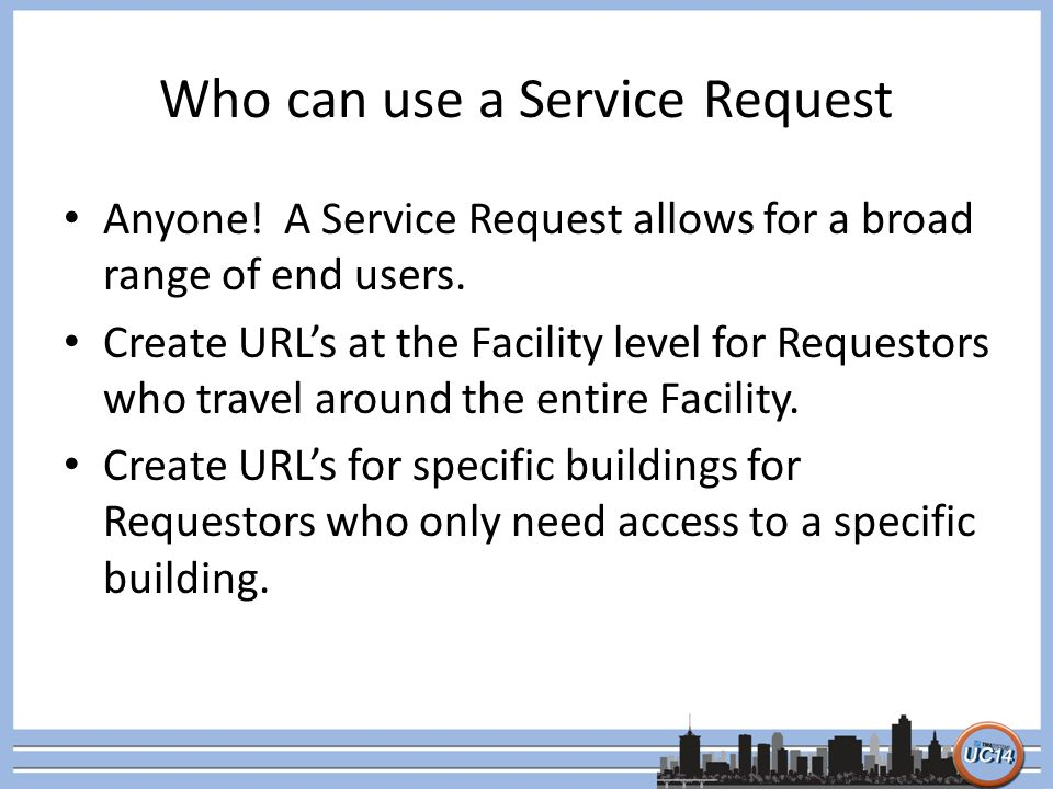 Who can use a Service Request Anyone! A Service Request allows for a broad range of end users. Create URLs at the Facility level for Requestors who tr
