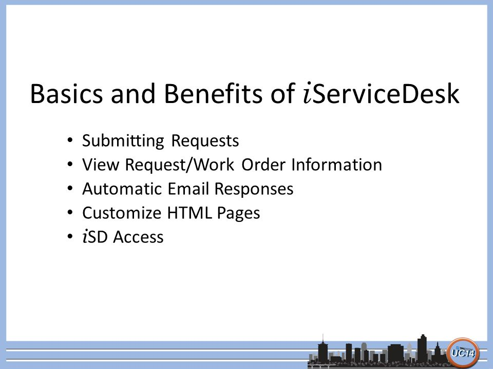 Basics and Benefits of i ServiceDesk Submitting Requests View Request/Work Order Information Automatic Email Responses Customize HTML Pages i SD Acces