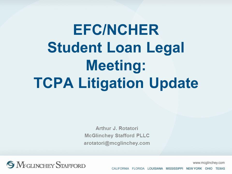 EFC/NCHER Student Loan Legal Meeting: TCPA Litigation Update Arthur J. Rotatori McGlinchey Stafford PLLC arotatori@mcglinchey.com