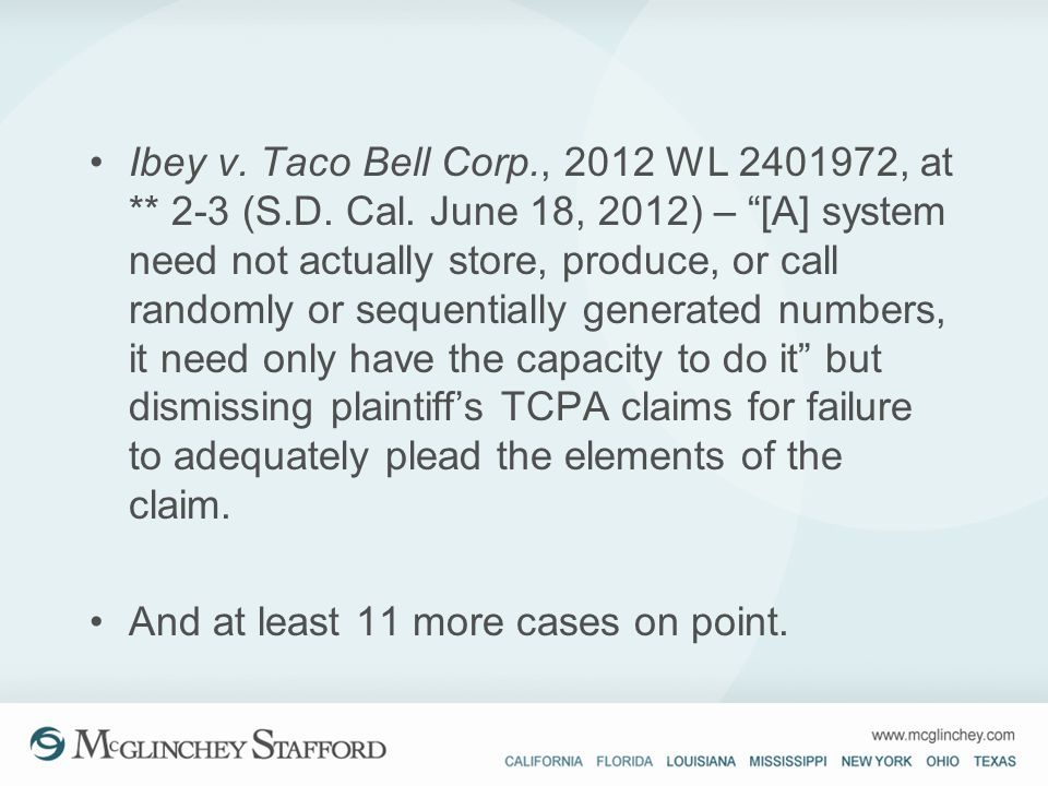 Ibey v. Taco Bell Corp., 2012 WL 2401972, at ** 2-3 (S.D. Cal. June 18, 2012) – [A] system need not actually store, produce, or call randomly or seque