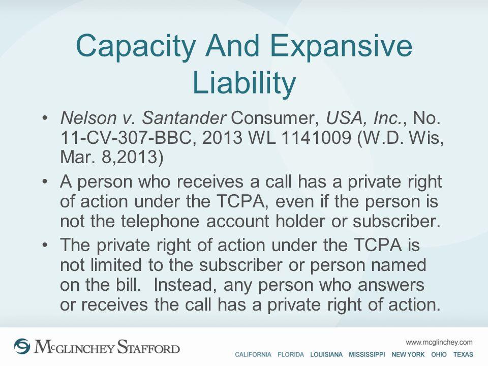 Capacity And Expansive Liability Nelson v. Santander Consumer, USA, Inc., No. 11-CV-307-BBC, 2013 WL 1141009 (W.D. Wis, Mar. 8,2013) A person who rece