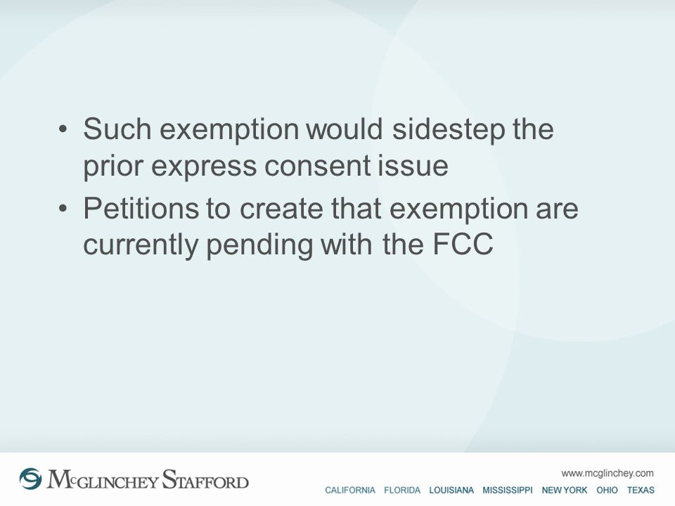 Such exemption would sidestep the prior express consent issue Petitions to create that exemption are currently pending with the FCC