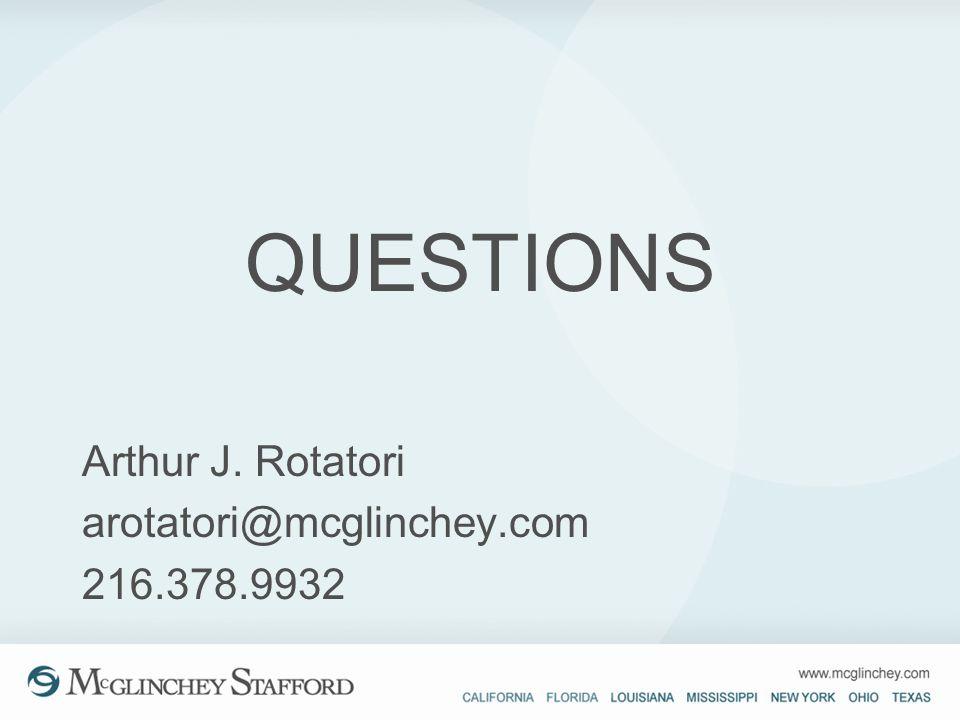 QUESTIONS Arthur J. Rotatori arotatori@mcglinchey.com 216.378.9932