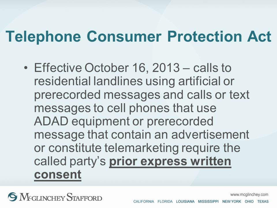 Telephone Consumer Protection Act Effective October 16, 2013 – calls to residential landlines using artificial or prerecorded messages and calls or te