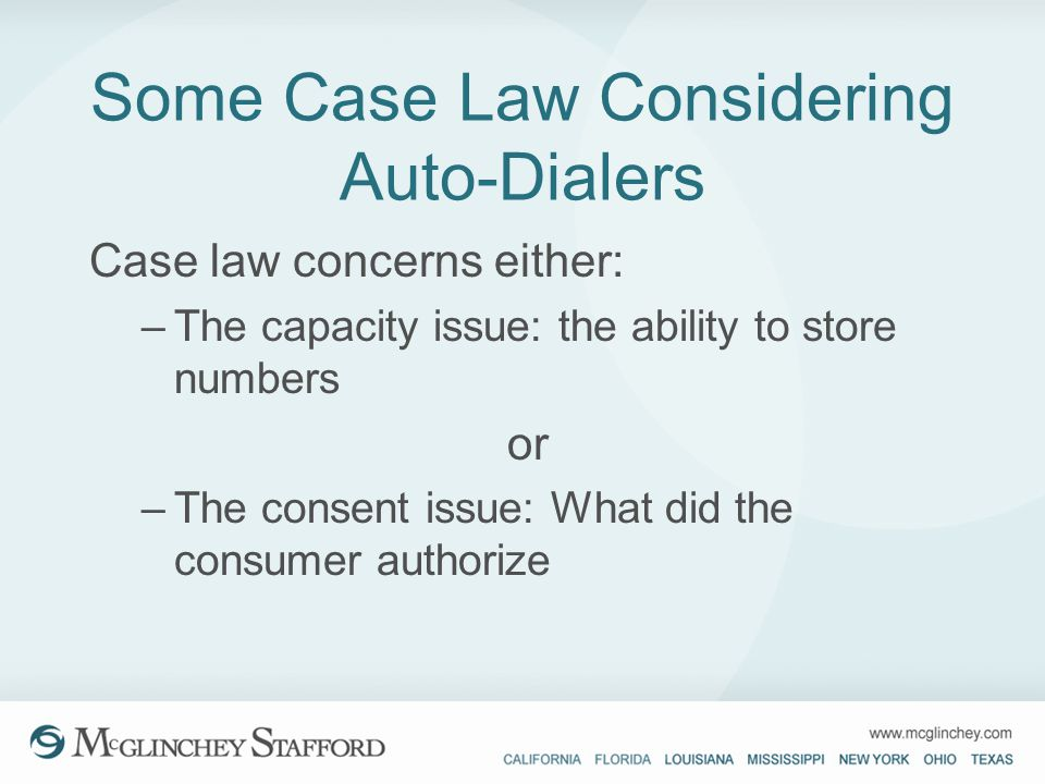 Some Case Law Considering Auto-Dialers Case law concerns either: –The capacity issue: the ability to store numbers or –The consent issue: What did the