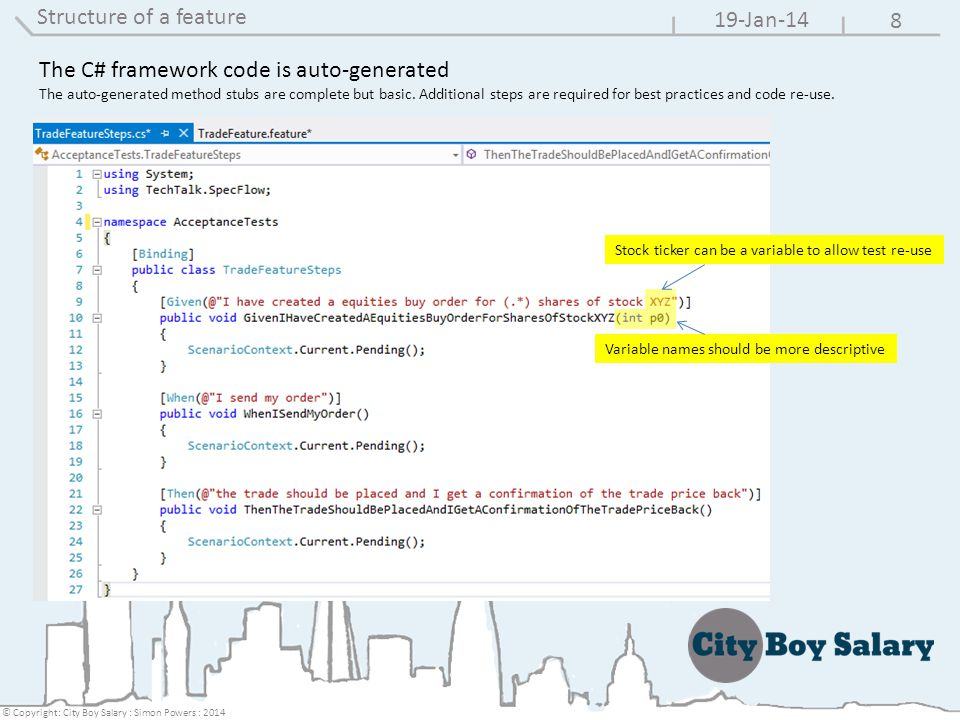 8 19-Jan-14 © Copyright: City Boy Salary : Simon Powers : 2014 Structure of a feature The C# framework code is auto-generated The auto-generated method stubs are complete but basic.