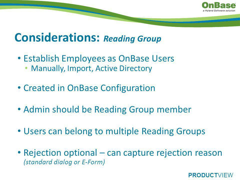 PRODUCTVIEW Considerations: Reading Group Establish Employees as OnBase Users Manually, Import, Active Directory Created in OnBase Configuration Admin should be Reading Group member Users can belong to multiple Reading Groups Rejection optional – can capture rejection reason (standard dialog or E-Form)