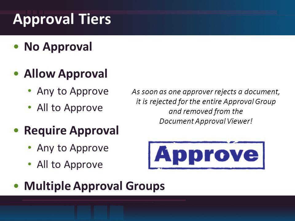 Approval Tiers No Approval Allow Approval Any to Approve All to Approve Require Approval Any to Approve All to Approve Multiple Approval Groups As soon as one approver rejects a document, it is rejected for the entire Approval Group and removed from the Document Approval Viewer!