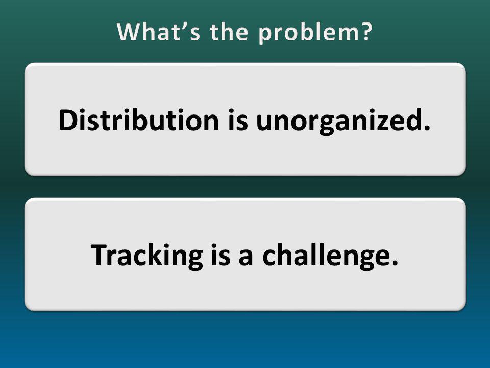 Distribution is unorganized. Tracking is a challenge.