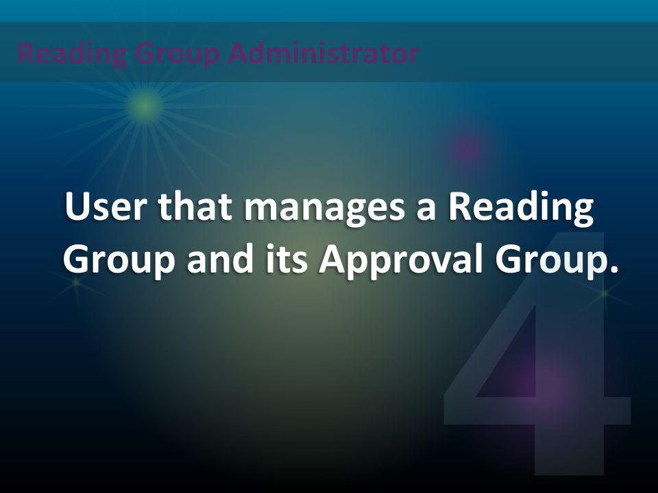 Reading Group Administrator User that manages a Reading Group and its Approval Group. 4