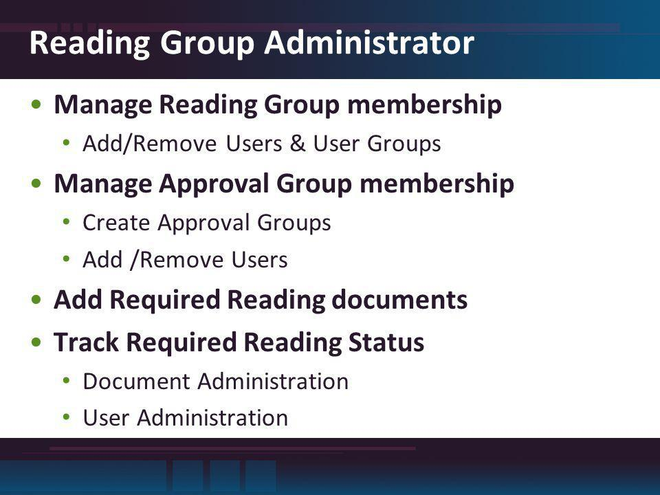 Reading Group Administrator Manage Reading Group membership Add/Remove Users & User Groups Manage Approval Group membership Create Approval Groups Add /Remove Users Add Required Reading documents Track Required Reading Status Document Administration User Administration
