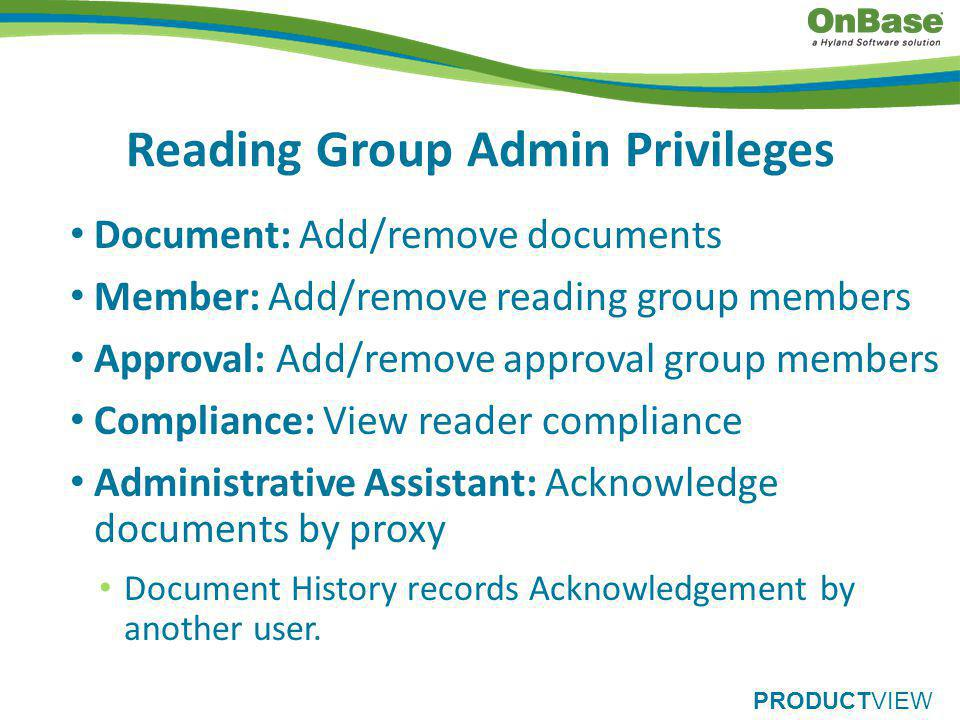 PRODUCTVIEW Reading Group Admin Privileges Document: Add/remove documents Member: Add/remove reading group members Approval: Add/remove approval group members Compliance: View reader compliance Administrative Assistant: Acknowledge documents by proxy Document History records Acknowledgement by another user.