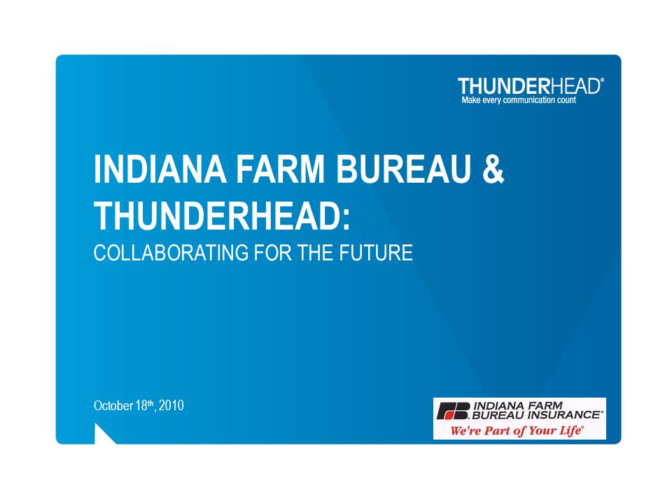 INDIANA FARM BUREAU & THUNDERHEAD: COLLABORATING FOR THE FUTURE October 18 th, 2010