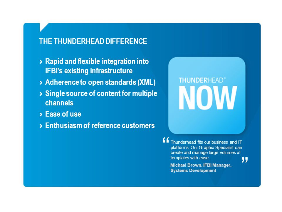 Rapid and flexible integration into IFBIs existing infrastructure Adherence to open standards (XML) Single source of content for multiple channels Ease of use Enthusiasm of reference customers THE THUNDERHEAD DIFFERENCE Thunderhead fits our business and IT platforms.