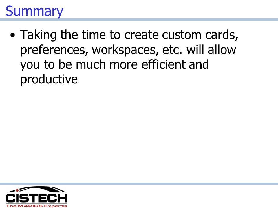 Summary Taking the time to create custom cards, preferences, workspaces, etc. will allow you to be much more efficient and productive