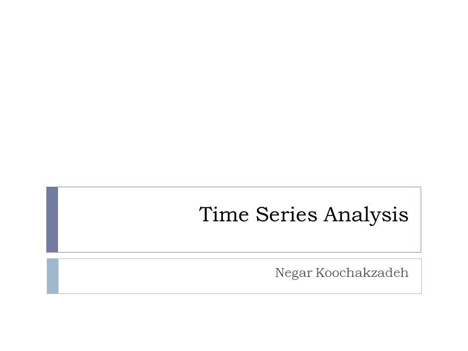 Time Series Analysis Negar Koochakzadeh