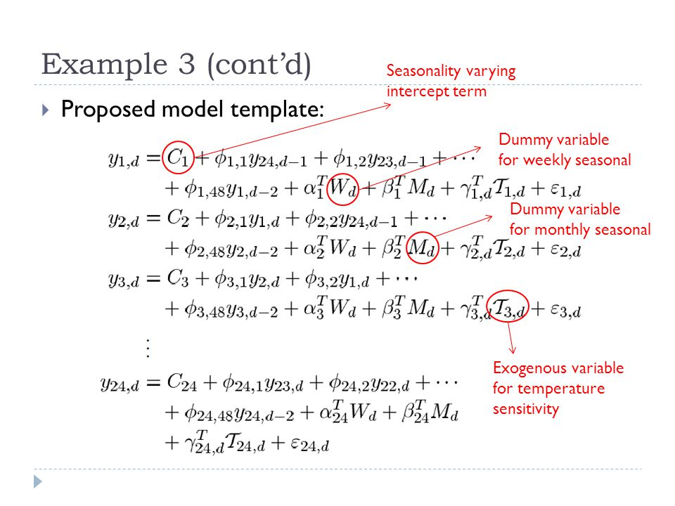Example 3 (contd) Proposed model template: Seasonality varying intercept term Dummy variable for weekly seasonal Dummy variable for monthly seasonal E