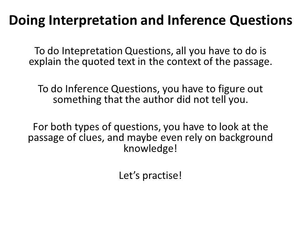Doing Interpretation and Inference Questions To do Intepretation Questions, all you have to do is explain the quoted text in the context of the passag