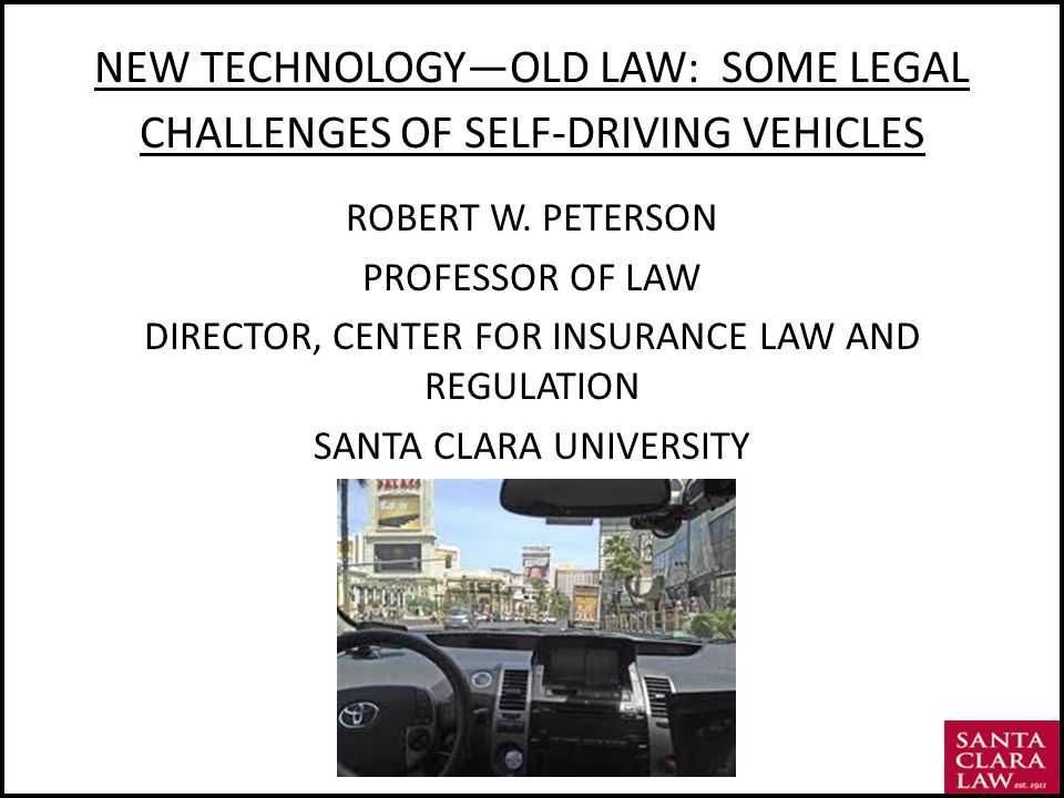 NEW TECHNOLOGYOLD LAW: SOME LEGAL CHALLENGES OF SELF-DRIVING VEHICLES ROBERT W.