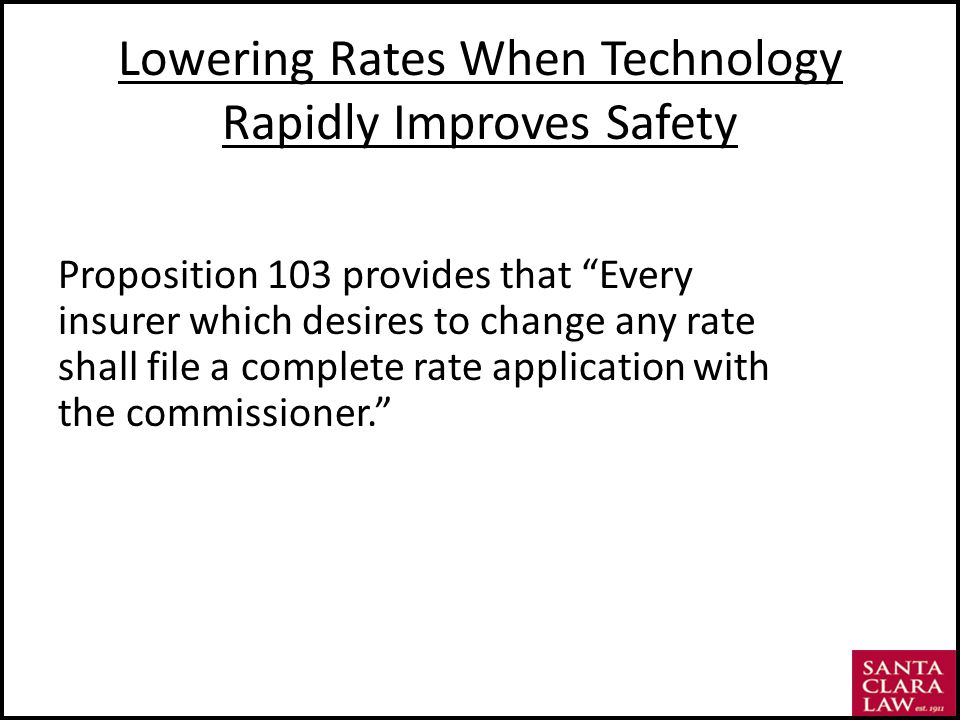 Lowering Rates When Technology Rapidly Improves Safety Proposition 103 provides that Every insurer which desires to change any rate shall file a complete rate application with the commissioner.
