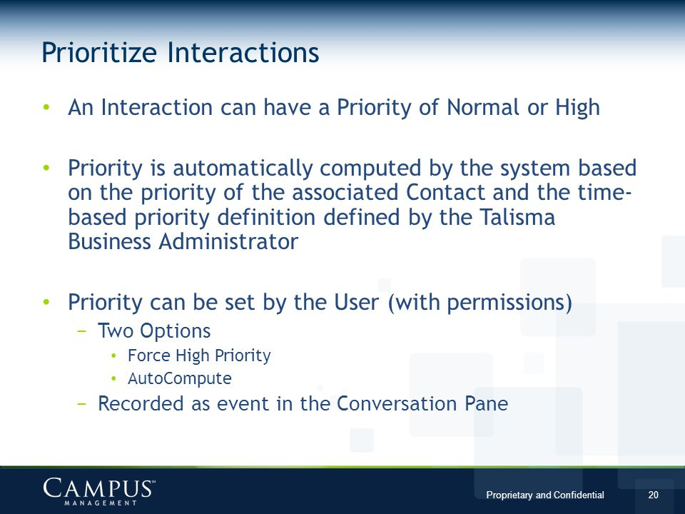 Proprietary and Confidential 20 An Interaction can have a Priority of Normal or High Priority is automatically computed by the system based on the priority of the associated Contact and the time- based priority definition defined by the Talisma Business Administrator Priority can be set by the User (with permissions) Two Options Force High Priority AutoCompute Recorded as event in the Conversation Pane Prioritize Interactions