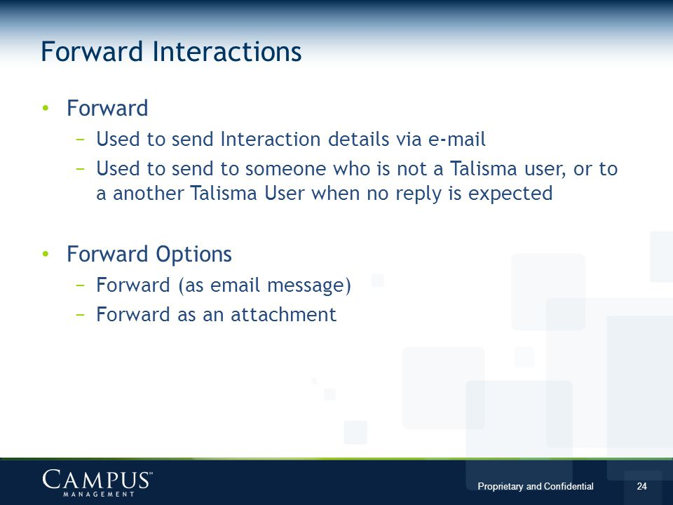 Proprietary and Confidential 24 Forward Used to send Interaction details via e-mail Used to send to someone who is not a Talisma user, or to a another Talisma User when no reply is expected Forward Options Forward (as email message) Forward as an attachment Forward Interactions